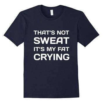 That's Not Sweat It's My Fat Crying Workout T-Shirt