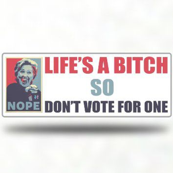 Anti Hillary Clinton 2016 Presidential Election - Funny Decal Bumper Sticker Window - Life's a B*tch So don't vote for one