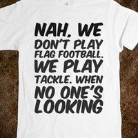 NAH, WE DON'T PLAY FLAG FOOTBALL. WE PLAY TACKLE. WHEN NO ONE'S LOOKING