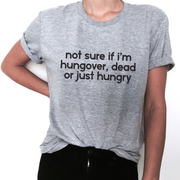 not sure if i'm hungover dead or just hungry Tshirt tees fashion funny slogan top tumblr stylish dope fresh hipster blogger womens girls