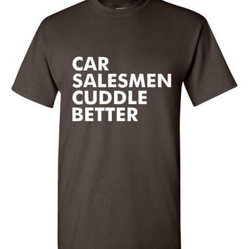 Car Salesmen Cuddle Better T Shirt Fun Shirt for Salemen Ladies & Mens Tee