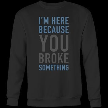I'm here because you broke something programming Sweatshirt Funny T Shirt - TL00616SW