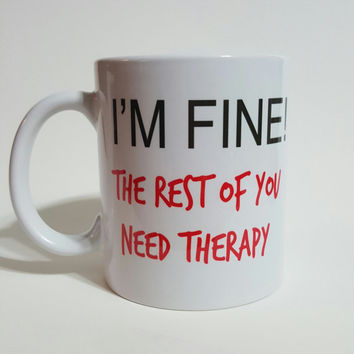 I'm Fine! The Rest Of You Need Therapy Funny Coffee Mug, Gift Ideas, Office Mug, Personalized Coffee Mug