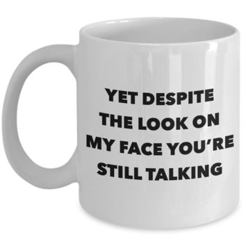 Snarky Gifts Rude Gifts for Women & Men Sarcasm Yet Despite the Look on My Face You're Still Talking Mug Funny Coffee Cup
