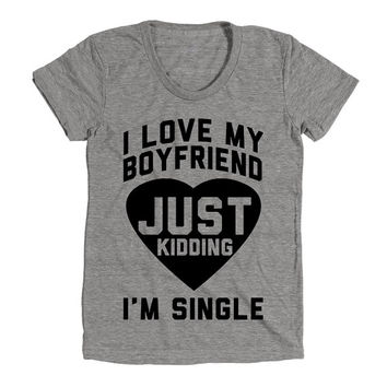 I Love My Boyfriend Just Kidding I'm Single Womens Athletic Grey T Shirt - Graphic Tee - Clothing - Gift