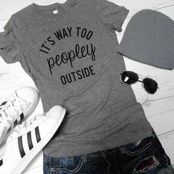 It's Too Peopley Outside - Funny T-Shirt - Womens Graphic Tee - Cute T-Shirt - Way Too Peopley Outside Shirt Tee - Introvert Tee