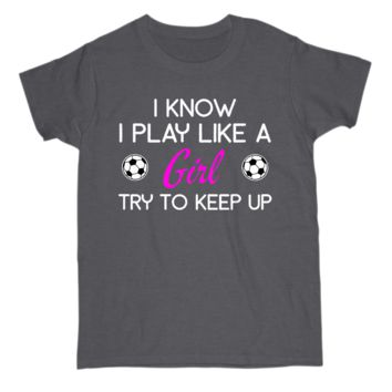I Play like a Girl Try To Keep Up Soccer Player Womens S Sleeve Tee Shirt