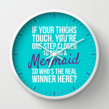 IF YOUR THIGHS TOUCH, YOU'RE ONE STEP CLOSER TO BEING A MERMAID, SO WHO'S THE REAL WINNER HERE? Wall Clock by CreativeAngel
