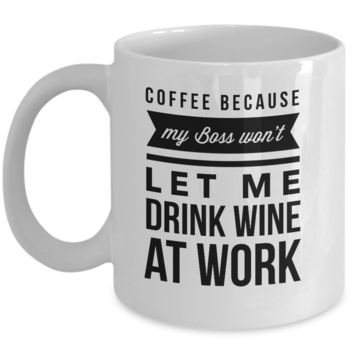 Coffee Because my Boss won't let me Drink Wine at Work Cup Mug