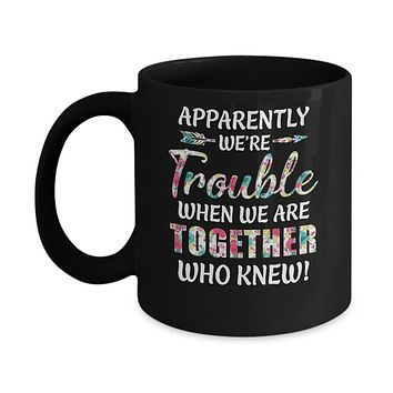 Apparently We're Trouble When We Are Together Who Knew Mug