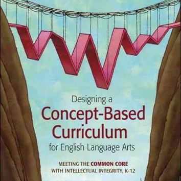 Designing a Concept-Based Curriculum for English Language Arts: Meeting the Common Core with Intellectual Integrity, K-12: Designing a Concept-Based Curriculum for English Language Arts