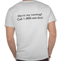How's my running? Call 1-800-eat-dust. Tee Shirts from Zazzle.com