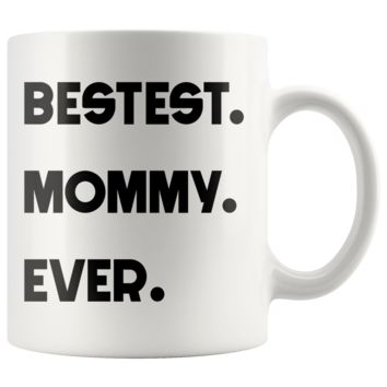 BESTEST MOMMY EVER * Funny Gift for Mom, Mother's Day * White Coffee Mug 11oz.