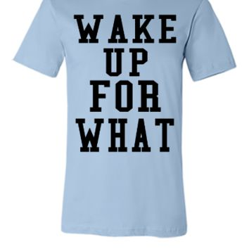 wake up for what - Unisex T-shirt