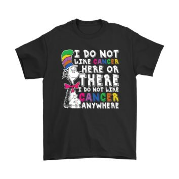 PEAPV4S I Do Not Like Cancer Here Or There Anywhere Dr. Seuss Shirts