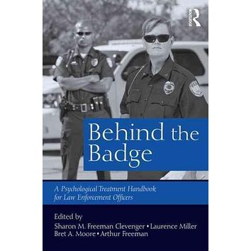 Behind the Badge: A Psychological Treatment Handbook for Law Enforcement Officers: Behind the Badge: Psychological Treatment Handbook for Law Enforcement Officers