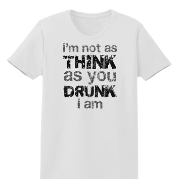 I'm not as THINK as you DRUNK I am Womens T-Shirt