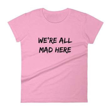 We're All Mad Here Women's short sleeve t-shirt
