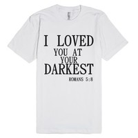 I Loved You At Your Darkest-Unisex White T-Shirt