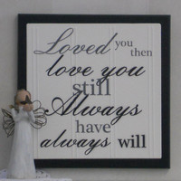 Loved you then, Love you still, Always have, Always will - Wooden Plaque / Sign - Black - Home Decor / Wall Decor