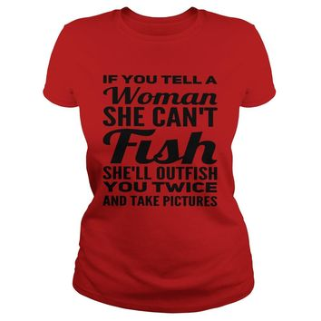 If you tell a woman she can't fish she'll outfish you twice and take pictures shirt Classic Ladies Tee