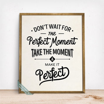 Dont Wait For The Perfect Moment Print, Typography Decor, Inspirational Quote, Motivational Print, Room Decor, Wall Art, Fathers Day Gift