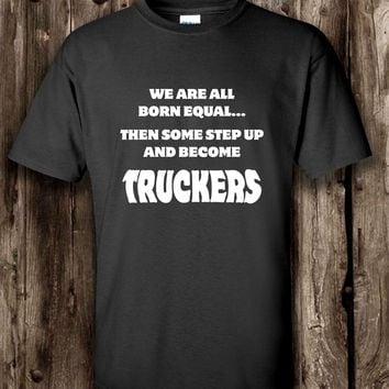We Are All Born Equal... Then Some Step Up And Become Truckers T-shirt
