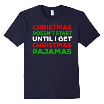 Christmas Doesn't Start Until I Get Pajamas - PJ T-Shirt