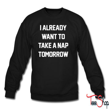 I Already Want To Take A Nap Tomorrow crewneck sweatshirt
