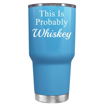 This is Probably Whiskey on Baby Blue 30 oz Tumbler Cup