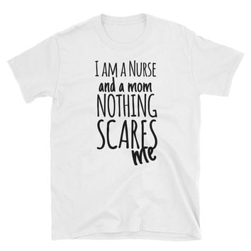 I Am A Nurse And A Mom Nothing Scares Me T-Shirt Gift
