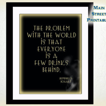 Humphrey Bogart Quote – The Problem with the World Everyone is A Few Drinks, Art Printable, Print Wall Art Decor, Man Cave, INSTANT DOWNLOAD