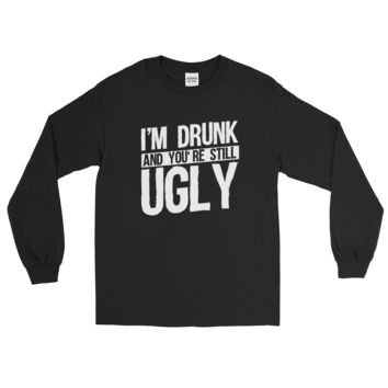 I'm Drunk And You're Still Ugly - Long Sleeve T-Shirt
