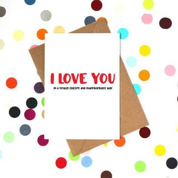 I Love You In A Creepy and Inappropriate Way Funny Anniversary Card Valentines Day Card Love Card FREE SHIPPING