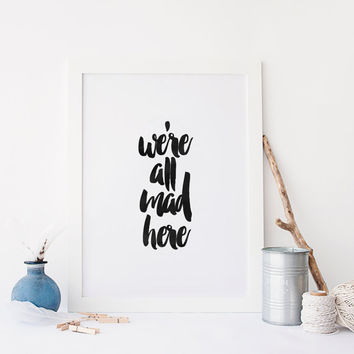 We Are All Mad Here,Inspiring Quote,Printable Art,Printable Quote,Typography Poster,Hand Brushed Art,Office Decor,Wall Art,Black And White