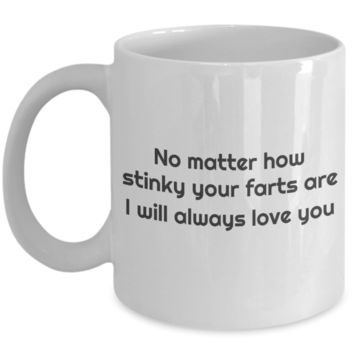 No Matter How Stinky Your Farts Are I Will Always Love You White Ceramic Coffee Mug
