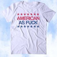 American As Fck Shirt Funny USA America Party Patriotic Pride Merica Tumblr T-shirt
