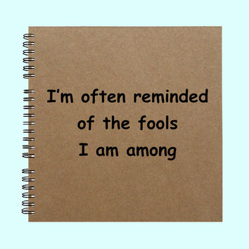 I'm often reminded of the fools I am among- Book, Large Journal, Personalized Book, Personalized Journal, Scrapbook, Smashbook