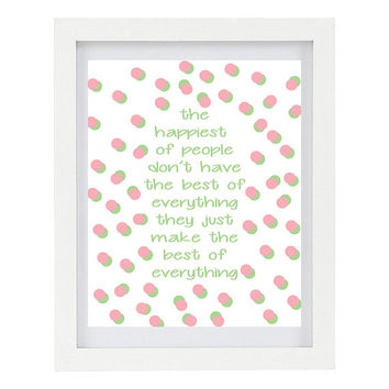 The Happiest of People Don't Have Everything, They Just Make The Most of Everything, Inspirational Print, 8 x 10 Typography Print, Happy Art