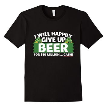 I Will Happily Give Up Beer For $10 Million Cash T-Shirt