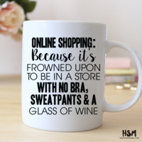 Online Shopping, Because Frowned Upon to be in a Store with No Bra, Sweatpants and a Glass of Wine