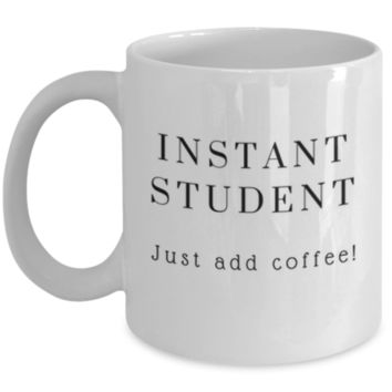 Cute Coffee Mug: Instant Student Just Add Coffee - Student Mug - Christmas Gift - Birthday Gift - Perfect Gift for Sibling, Parent, Relative, Best Friend, Coworker, Roommate - Finals Week Gift