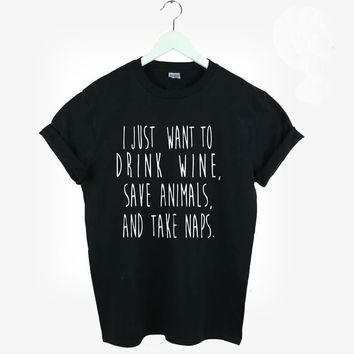 I Just Want To Drink Wine, Save Animals, and Take Naps T-Shirt