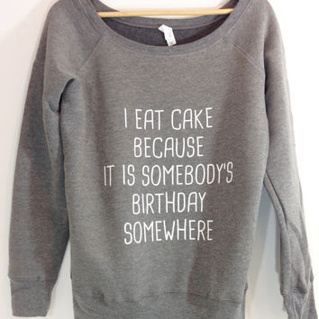 I Eat Cake Because It I somebody's Birthday Somewhere ® Slouchy Off Shoulder Sweater