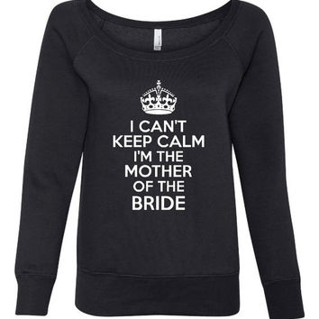 I can't Keep Calm I'm The mother of the Bride Wideneck Sweatshirt Gift for Moms Wedding Gift For mom Rehearsal Dinner Sweatshirt