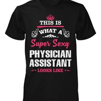 This Is What A Sexy Physician Assistant Looks Like - Unisex Tshirt