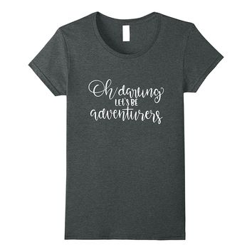 Oh Darling Let's Be Adventurers Shirt