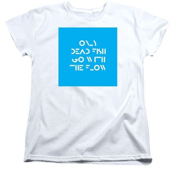 Only Dead Fish Go With The Flow - Motivational And Inspirational Quote - Women's T-Shirt (Standard Fit)
