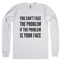 You Can't Face The Problem If The Problem Is Your Face Long Sleeve ...