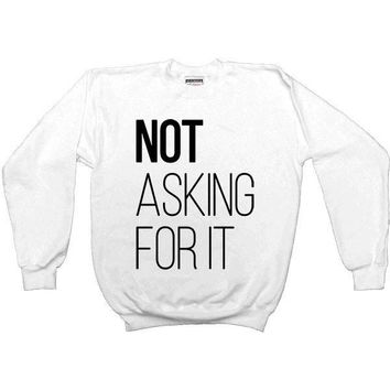 Not Asking For It --  Sweatshirt